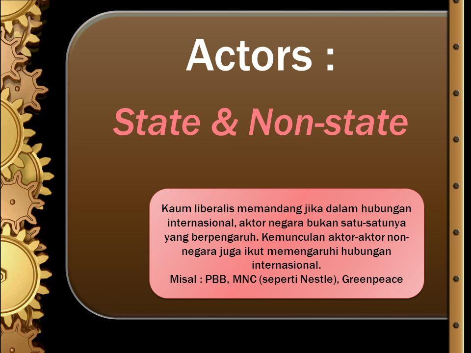 Actors : State & Non-state Kaum liberalis memandang jika dalam hubungan internasional, aktor negara bukan satu-satunya yang berpengaruh. Kemunculan ak