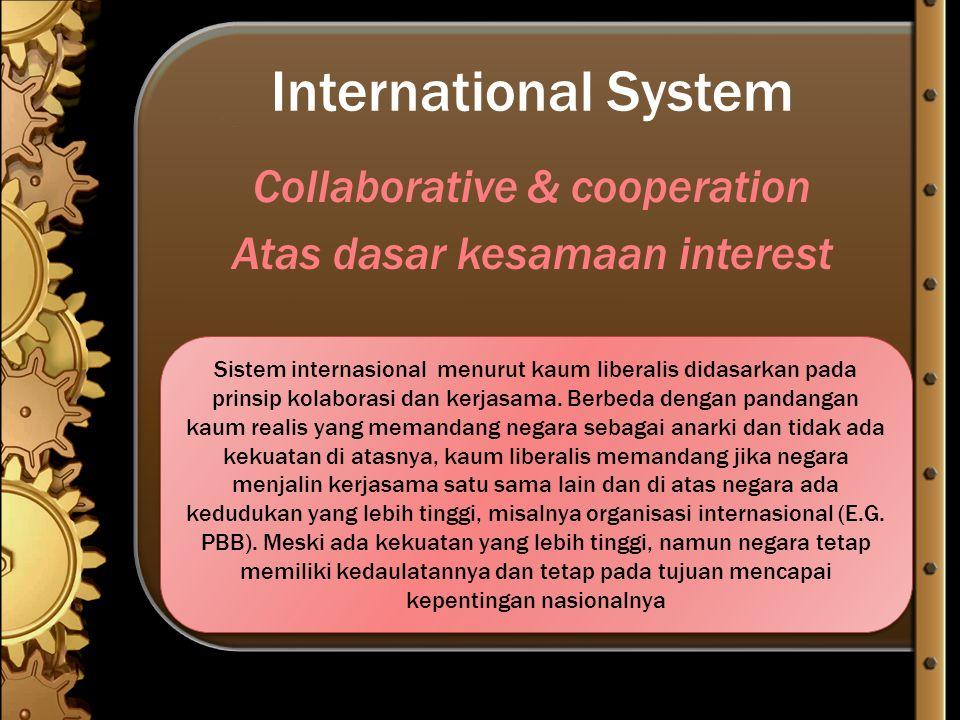 International System Collaborative & cooperation Atas dasar kesamaan interest Sistem internasional menurut kaum liberalis didasarkan pada prinsip kola