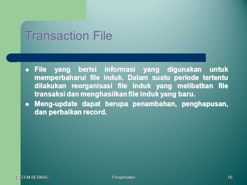 SISTEM BERKAS Pengenalan10 Transaction File File yang berisi informasi yang digunakan untuk memperbaharui file induk. Dalam suatu periode tertentu dil
