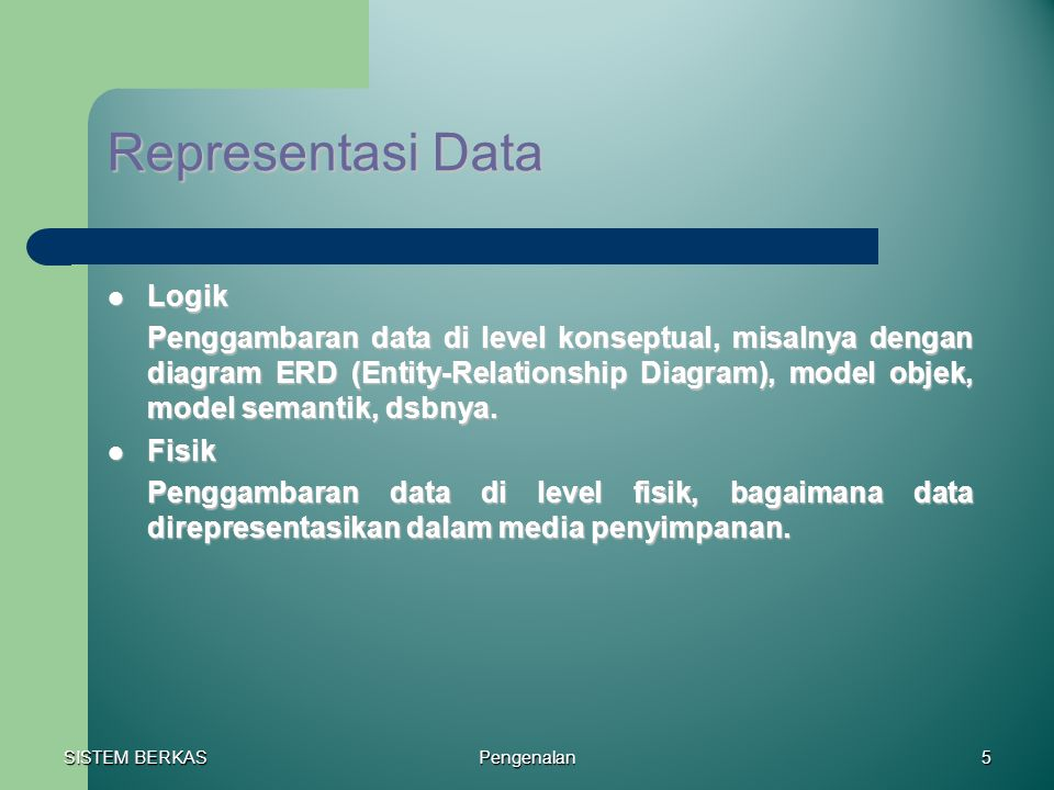 SISTEM BERKAS Pengenalan5 Representasi Data Logik Logik Penggambaran data di level konseptual, misalnya dengan diagram ERD (Entity-Relationship Diagra