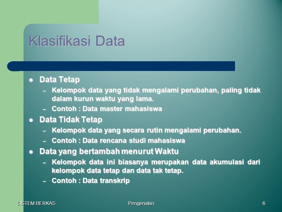 SISTEM BERKAS Pengenalan6 Klasifikasi Data Data Tetap Data Tetap – Kelompok data yang tidak mengalami perubahan, paling tidak dalam kurun waktu yang l