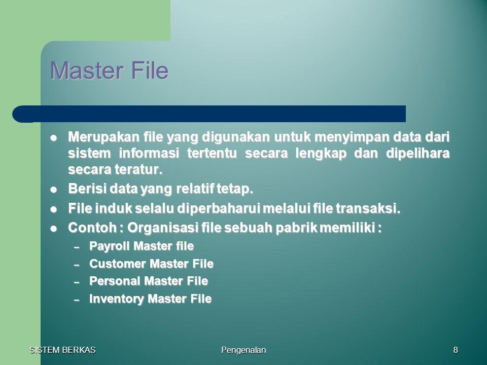 SISTEM BERKAS Pengenalan8 Master File Merupakan file yang digunakan untuk menyimpan data dari sistem informasi tertentu secara lengkap dan dipelihara