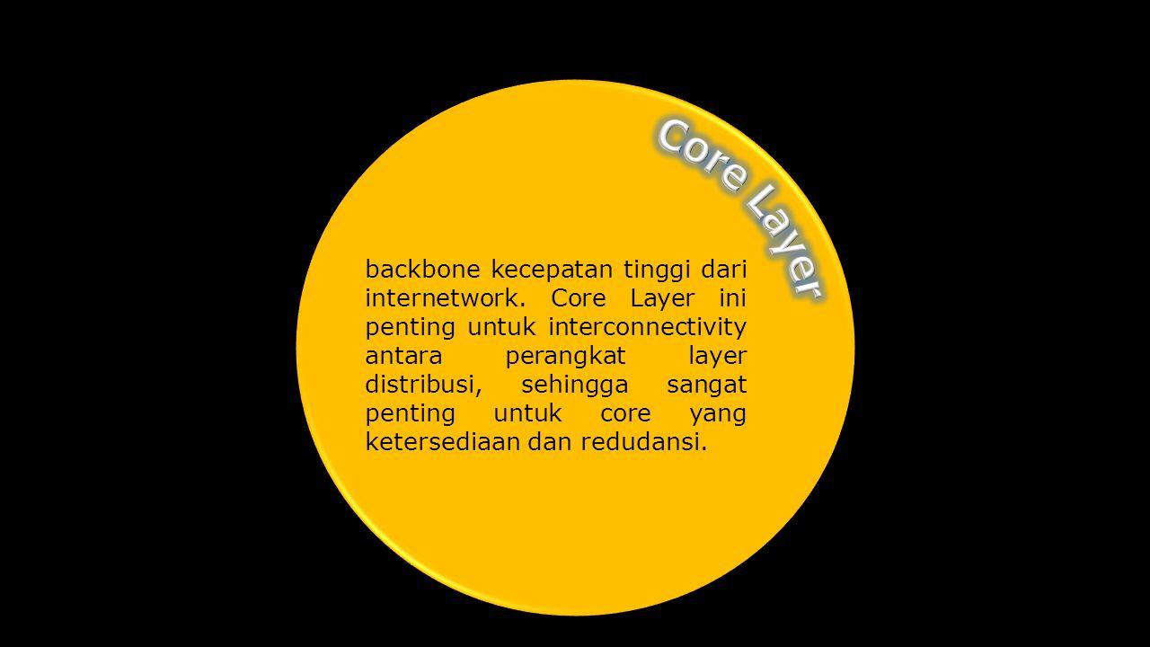 backbone kecepatan tinggi dari internetwork. Core Layer ini penting untuk interconnectivity antara perangkat layer distribusi, sehingga sangat penting