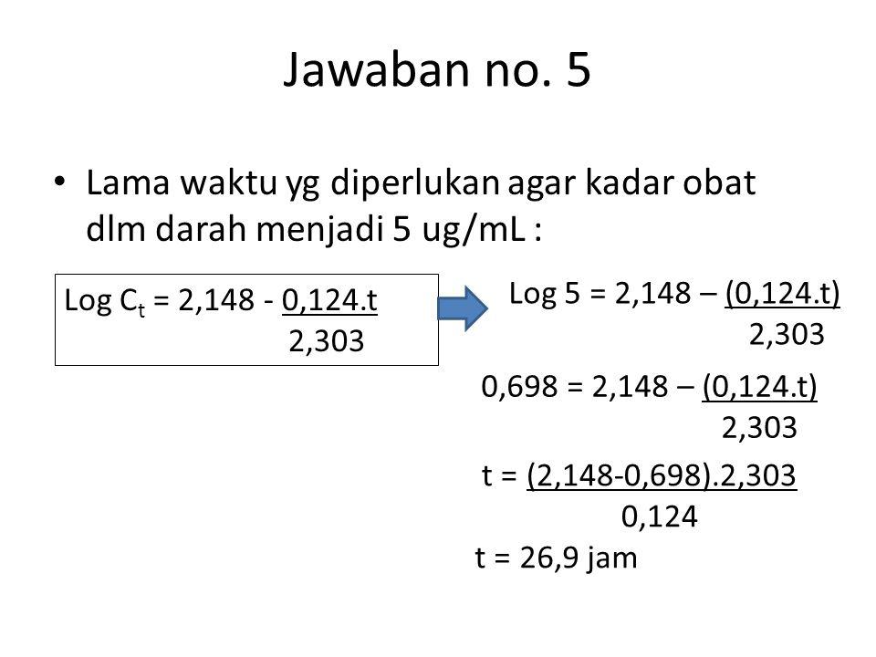 Jawaban no. 5 Lama waktu yg diperlukan agar kadar obat dlm darah menjadi 5 ug/mL : Log C t = 2,148 - 0,124.t 2,303 Log 5 = 2,148 – (0,124.t) 2,303 0,6