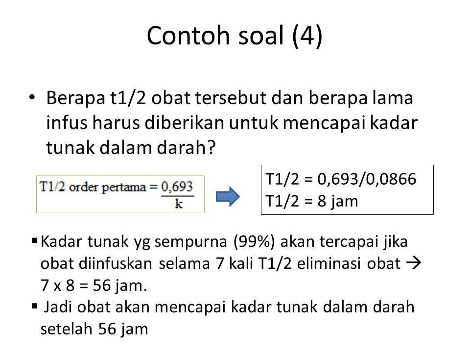 Contoh soal (4) Berapa t1/2 obat tersebut dan berapa lama infus harus diberikan untuk mencapai kadar tunak dalam darah? T1/2 = 0,693/0,0866 T1/2 = 8 j