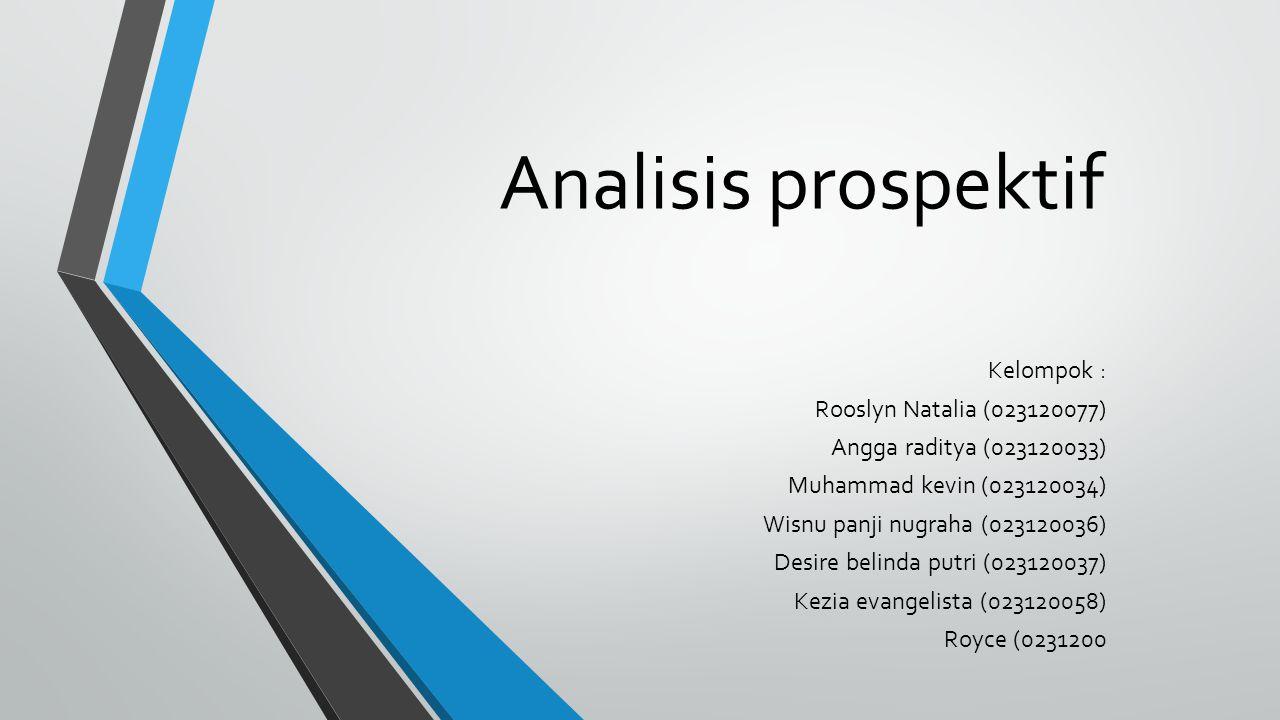Analisis prospektif Kelompok : Rooslyn Natalia (023120077) Angga raditya (023120033) Muhammad kevin (023120034) Wisnu panji nugraha (023120036) Desire