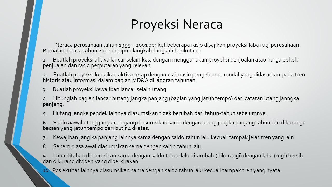 Proyeksi Neraca Neraca perusahaan tahun 1999 – 2001 berikut beberapa rasio disajikan proyeksi laba rugi perusahaan. Ramalan neraca tahun 2002 meliputi