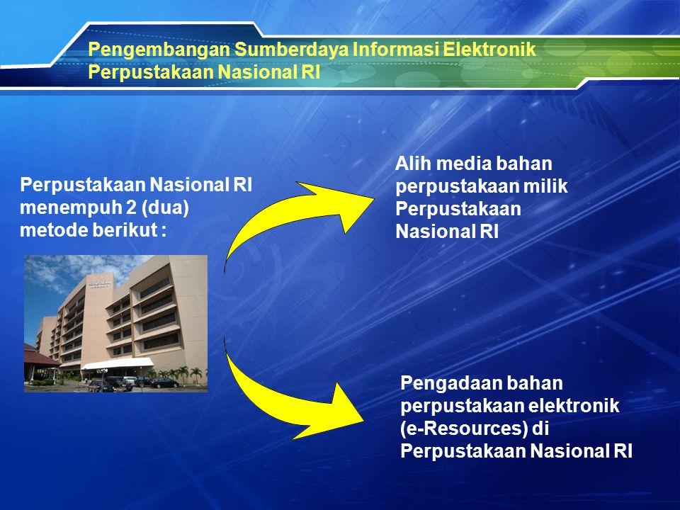 Pengembangan Sumberdaya Informasi Elektronik Perpustakaan Nasional RI Perpustakaan Nasional RI menempuh 2 (dua) metode berikut : Alih media bahan perp