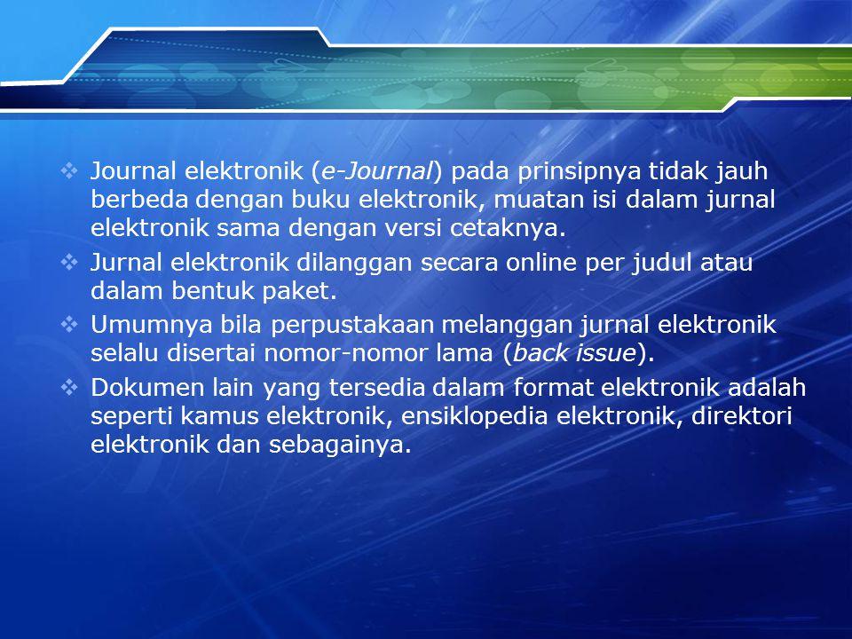  Journal elektronik (e-Journal) pada prinsipnya tidak jauh berbeda dengan buku elektronik, muatan isi dalam jurnal elektronik sama dengan versi cetaknya.
