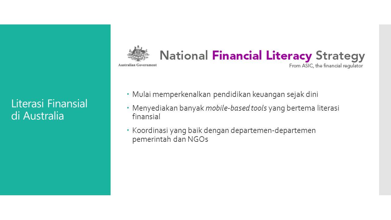 Literasi Finansial di Australia  Mulai memperkenalkan pendidikan keuangan sejak dini  Menyediakan banyak mobile-based tools yang bertema literasi finansial  Koordinasi yang baik dengan departemen-departemen pemerintah dan NGOs