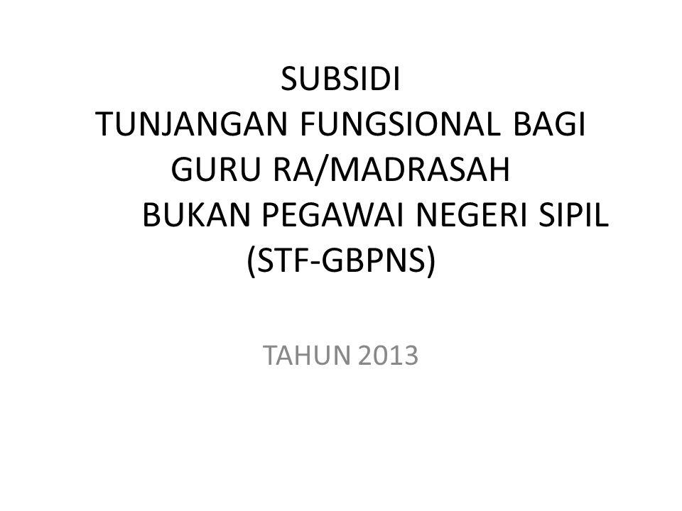 SUBSIDI TUNJANGAN FUNGSIONAL BAGI GURU RA/MADRASAH BUKAN PEGAWAI NEGERI SIPIL (STF-GBPNS) TAHUN 2013