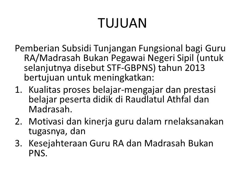 TUJUAN Pemberian Subsidi Tunjangan Fungsional bagi Guru RA/Madrasah Bukan Pegawai Negeri Sipil (untuk selanjutnya disebut STF-GBPNS) tahun 2013 bertuj