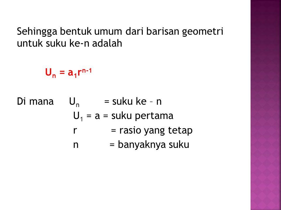 Sehingga bentuk umum dari barisan geometri untuk suku ke-n adalah U n = a 1 r n-1 Di mana U n = suku ke – n U 1 = a = suku pertama r = rasio yang tetap n = banyaknya suku