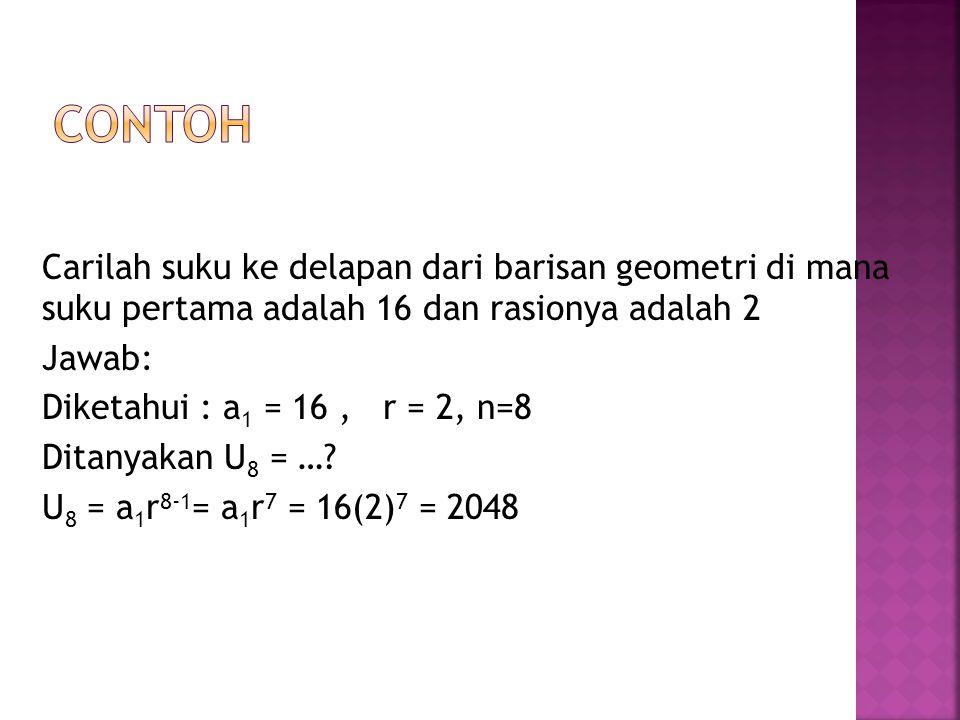 Carilah suku ke delapan dari barisan geometri di mana suku pertama adalah 16 dan rasionya adalah 2 Jawab: Diketahui : a 1 = 16, r = 2, n=8 Ditanyakan U 8 = ….