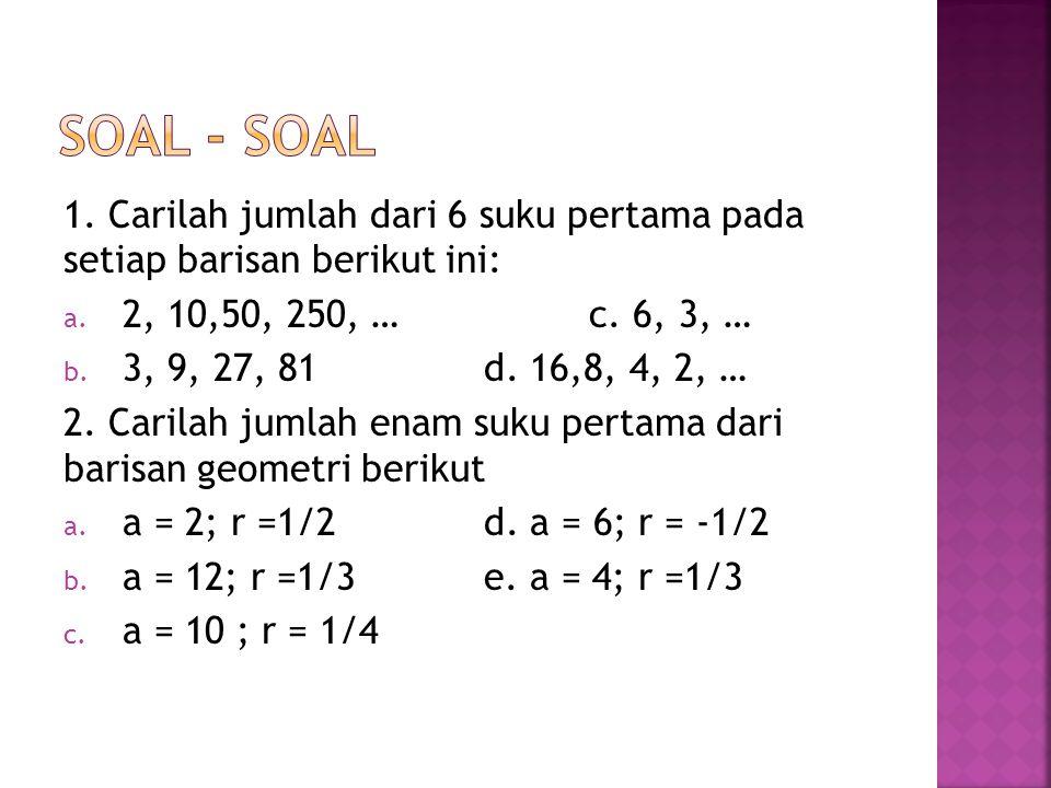 1. Carilah jumlah dari 6 suku pertama pada setiap barisan berikut ini: a. 2, 10,50, 250, …c. 6, 3, … b. 3, 9, 27, 81d. 16,8, 4, 2, … 2. Carilah jumlah