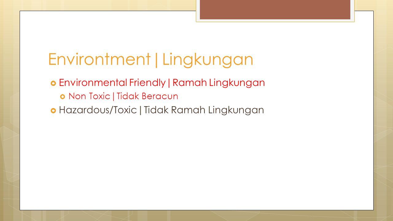  Environmental Friendly|Ramah Lingkungan  Non Toxic|Tidak Beracun  Hazardous/Toxic|Tidak Ramah Lingkungan Environtment|Lingkungan