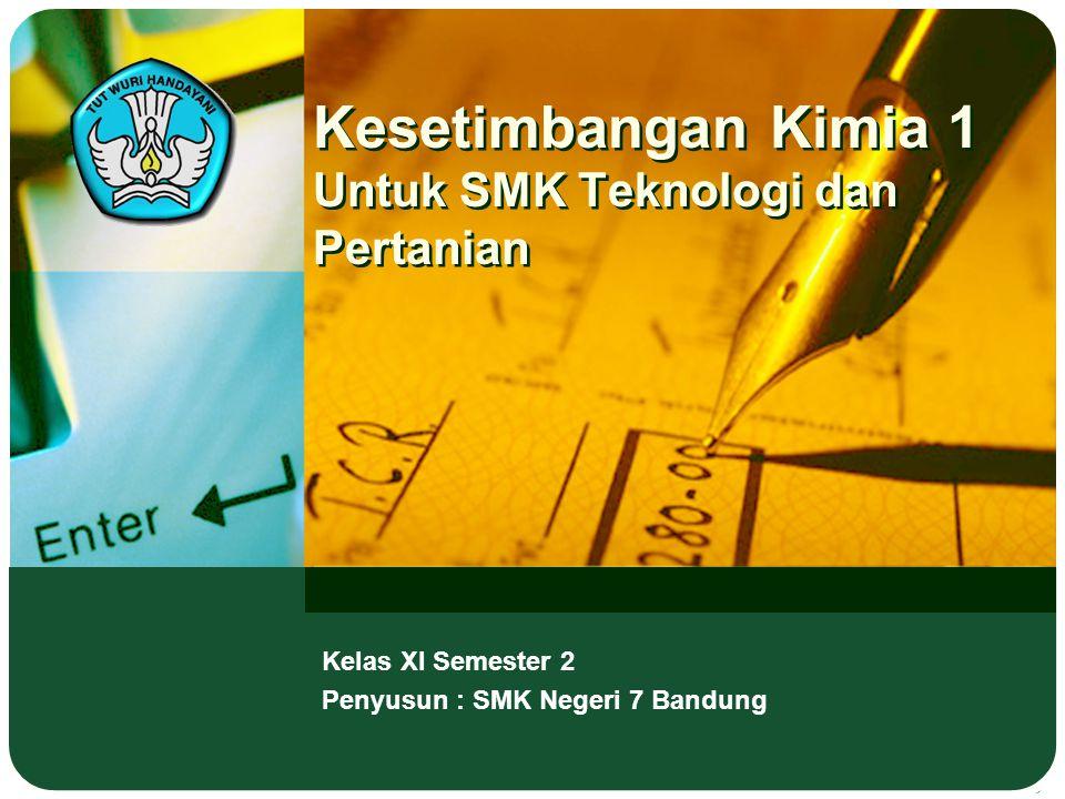 Kesetimbangan Kimia 1 Untuk SMK Teknologi dan Pertanian Kelas XI Semester 2 Penyusun : SMK Negeri 7 Bandung
