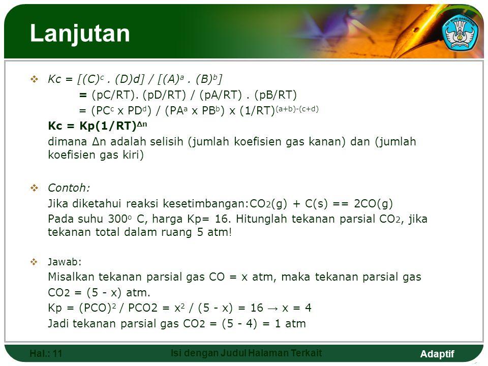Adaptif Lanjutan  Kc = [(C) c. (D)d] / [(A) a. (B) b ] = (pC/RT). (pD/RT) / (pA/RT). (pB/RT) = (PC c x PD d ) / (PA a x PB b ) x (1/RT) (a+b)-(c+d) K