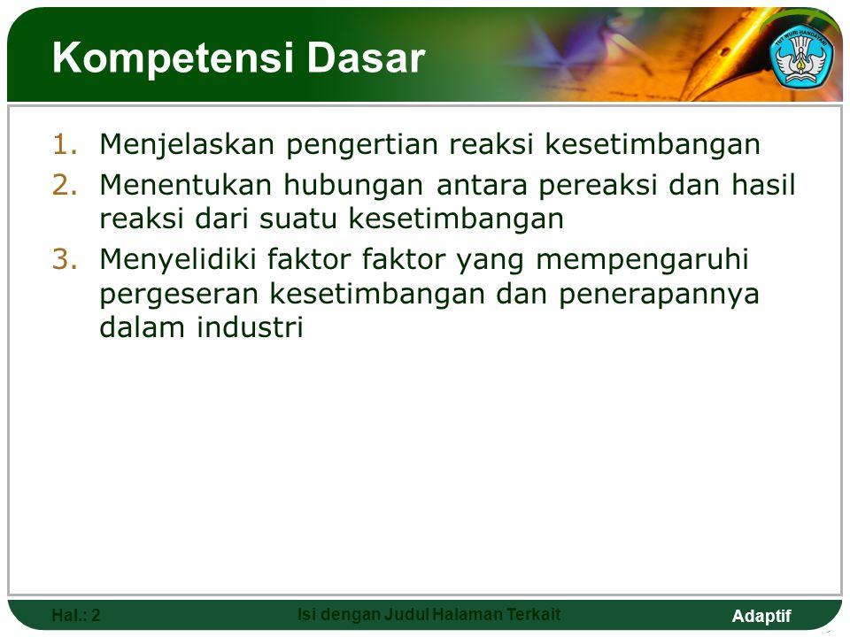 Adaptif Hal.: 2 Isi dengan Judul Halaman Terkait Kompetensi Dasar 1.Menjelaskan pengertian reaksi kesetimbangan 2.Menentukan hubungan antara pereaksi