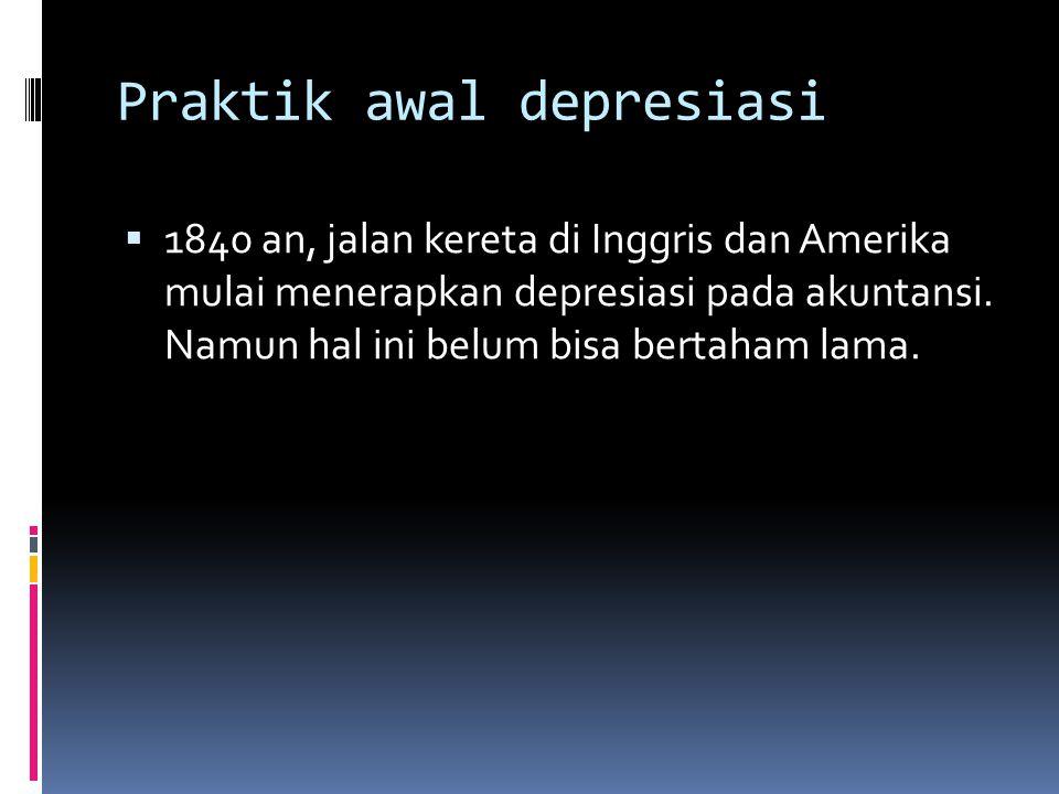 Praktik awal depresiasi  1840 an, jalan kereta di Inggris dan Amerika mulai menerapkan depresiasi pada akuntansi.