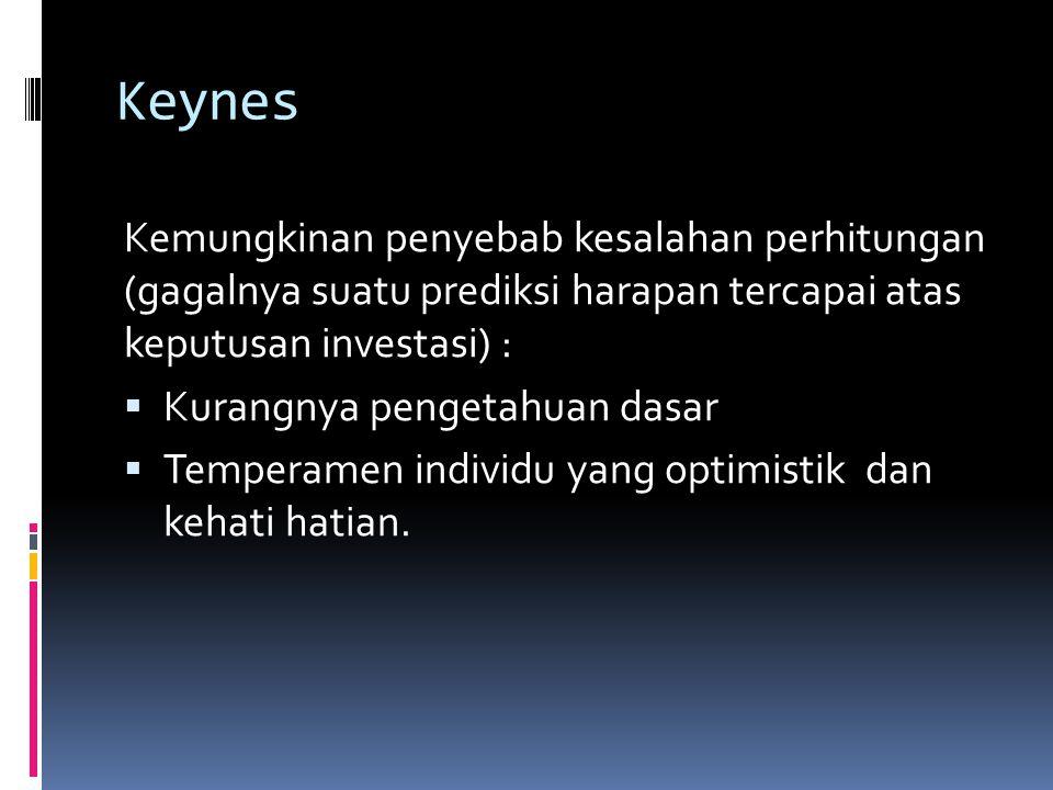 Keynes Kemungkinan penyebab kesalahan perhitungan (gagalnya suatu prediksi harapan tercapai atas keputusan investasi) :  Kurangnya pengetahuan dasar  Temperamen individu yang optimistik dan kehati hatian.