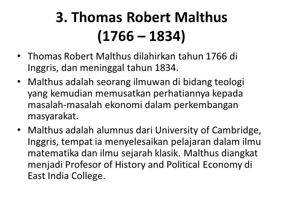 3. Thomas Robert Malthus (1766 – 1834) Thomas Robert Malthus dilahirkan tahun 1766 di Inggris, dan meninggal tahun 1834. Malthus adalah seorang ilmuwa