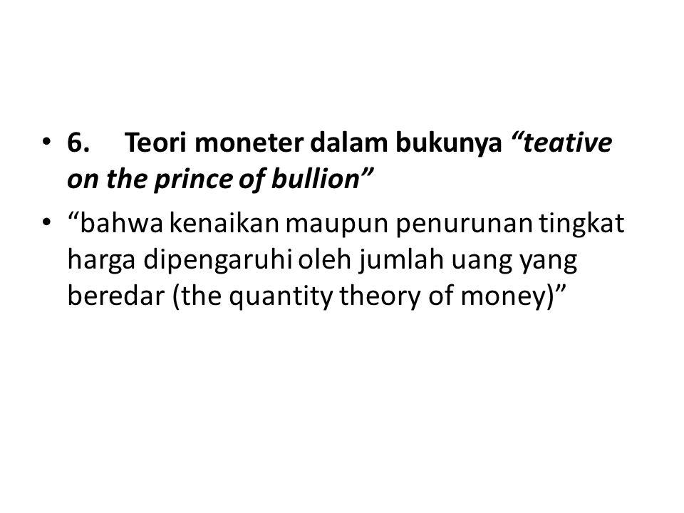 """6. Teori moneter dalam bukunya """"teative on the prince of bullion"""" """"bahwa kenaikan maupun penurunan tingkat harga dipengaruhi oleh jumlah uang yang ber"""