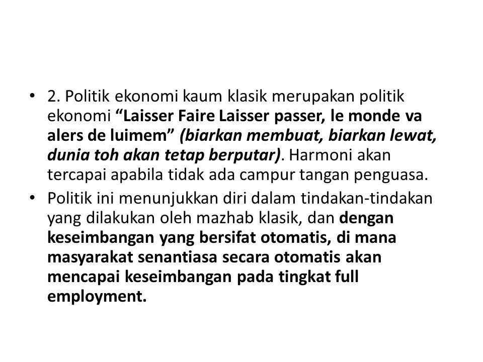 """2. Politik ekonomi kaum klasik merupakan politik ekonomi """"Laisser Faire Laisser passer, le monde va alers de luimem"""" (biarkan membuat, biarkan lewat,"""