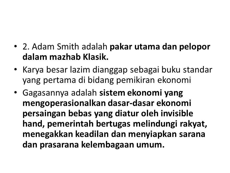 2. Adam Smith adalah pakar utama dan pelopor dalam mazhab Klasik. Karya besar lazim dianggap sebagai buku standar yang pertama di bidang pemikiran eko