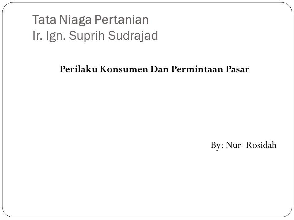 Tata Niaga Pertanian Ir. Ign. Suprih Sudrajad Perilaku Konsumen Dan Permintaan Pasar By: Nur Rosidah