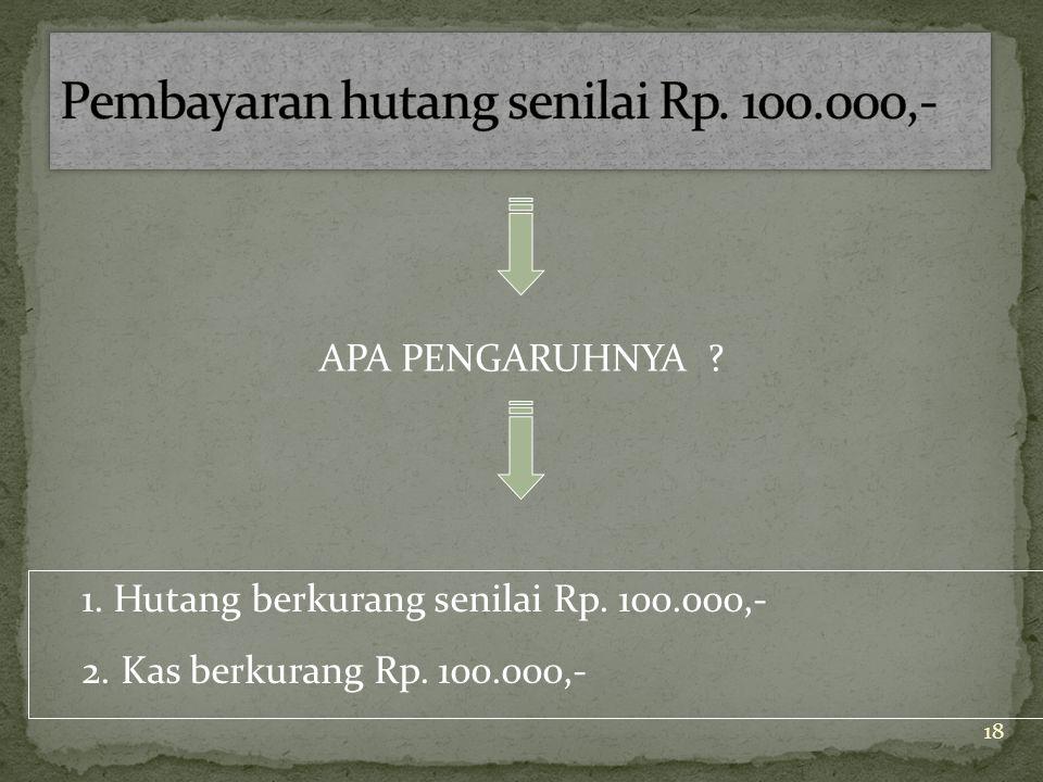 18 APA PENGARUHNYA ? 1. Hutang berkurang senilai Rp. 100.000,- 2. Kas berkurang Rp. 100.000,-