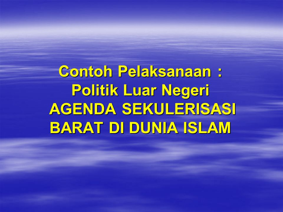 Contoh Pelaksanaan : Politik Luar Negeri AGENDA SEKULERISASI BARAT DI DUNIA ISLAM