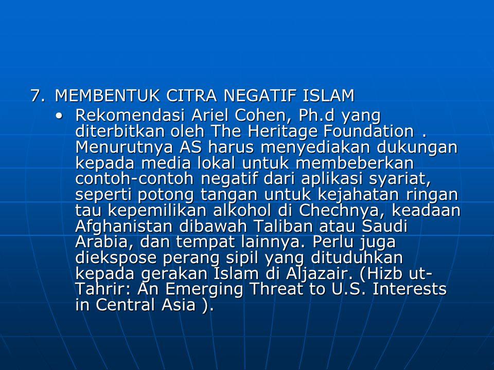 7.MEMBENTUK CITRA NEGATIF ISLAM Rekomendasi Ariel Cohen, Ph.d yang diterbitkan oleh The Heritage Foundation. Menurutnya AS harus menyediakan dukungan