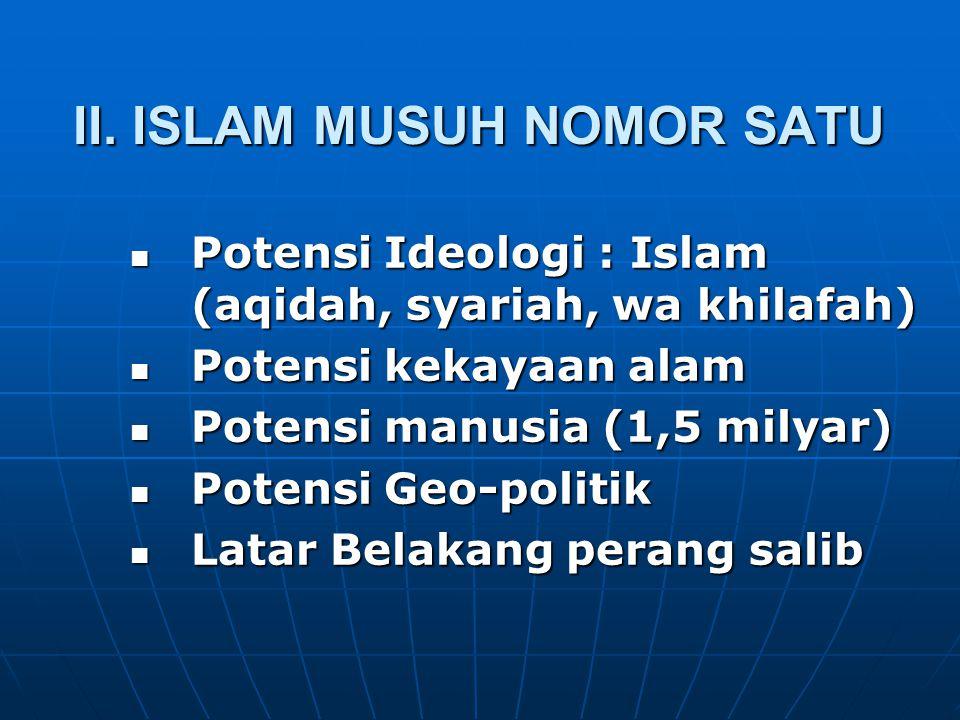 II. ISLAM MUSUH NOMOR SATU Potensi Ideologi : Islam (aqidah, syariah, wa khilafah) Potensi Ideologi : Islam (aqidah, syariah, wa khilafah) Potensi kek
