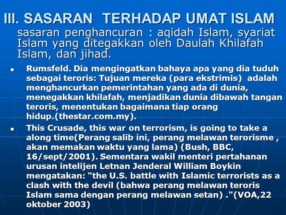 III. SASARAN TERHADAP UMAT ISLAM sasaran penghancuran : aqidah Islam, syariat Islam yang ditegakkan oleh Daulah Khilafah Islam, dan jihad. Rumsfeld. D