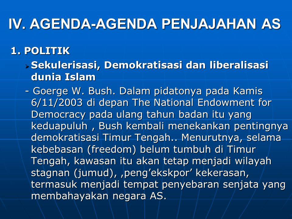 IV. AGENDA-AGENDA PENJAJAHAN AS 1. POLITIK  Sekulerisasi, Demokratisasi dan liberalisasi dunia Islam - Goerge W. Bush. Dalam pidatonya pada Kamis 6/1