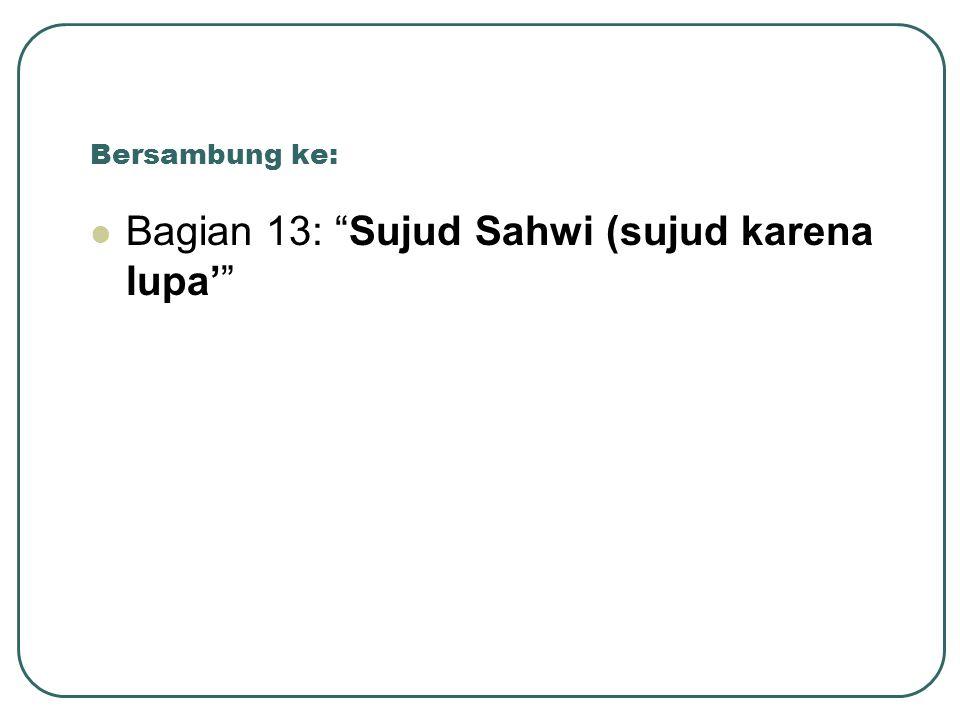 """Bersambung ke: Bagian 13: """"Sujud Sahwi (sujud karena lupa'"""""""