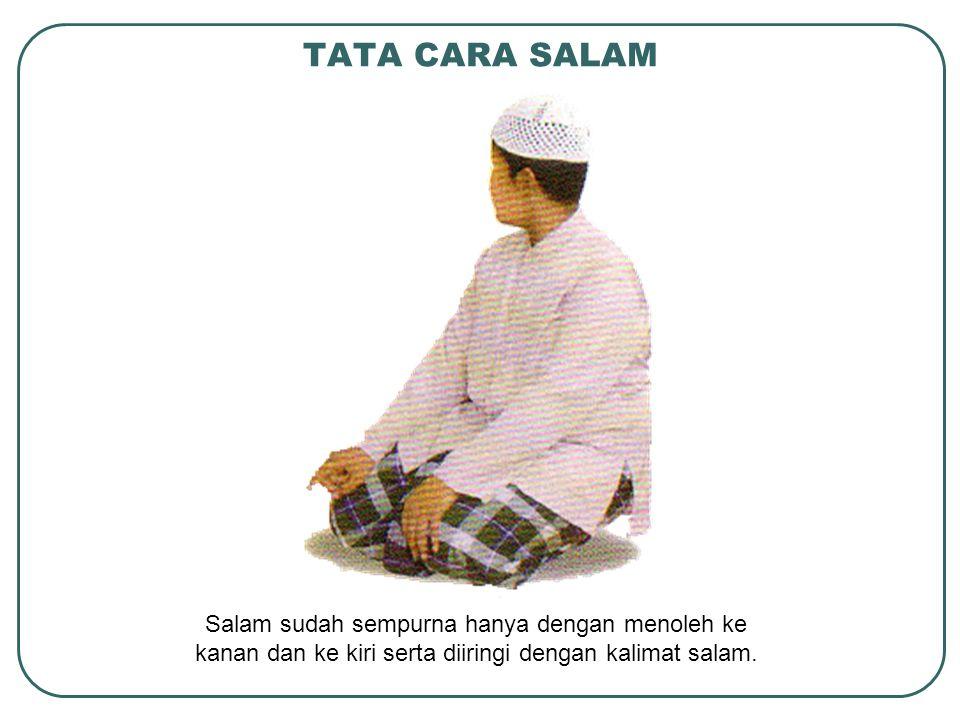 TATA CARA SALAM Salam sudah sempurna hanya dengan menoleh ke kanan dan ke kiri serta diiringi dengan kalimat salam.