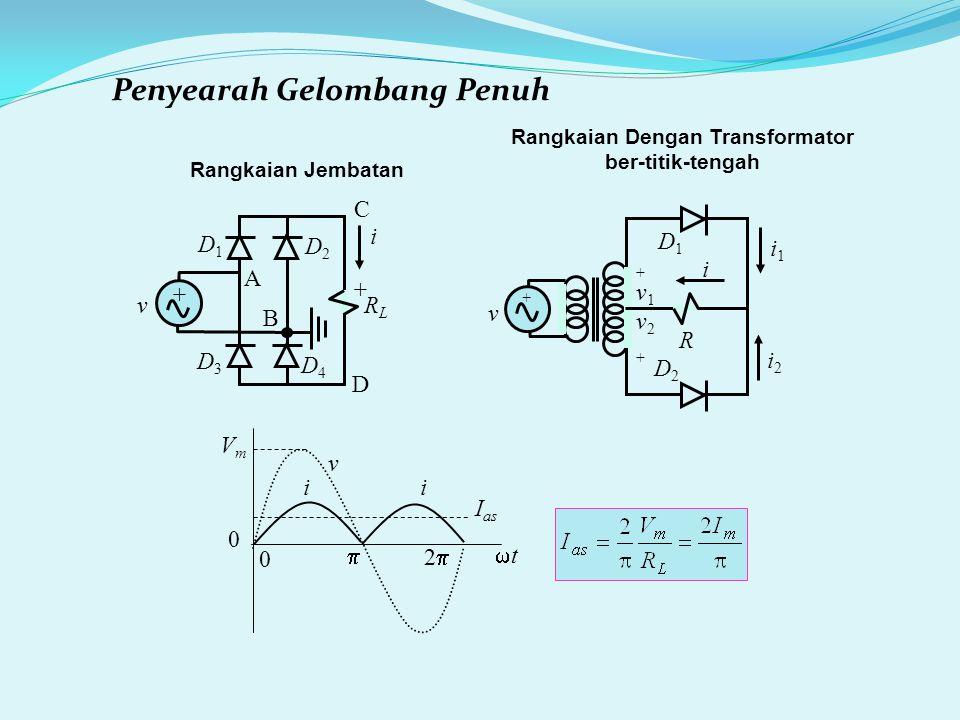 Penyearah Gelombang Penuh Rangkaian Jembatan v i VmVm I as tt  22 0 0 i v + RLRL + i A B D1D1 D4D4 D3D3 D2D2 C D Rangkaian Dengan Transformator ber-titik-tengah v + R i1i1 i2i2 +v1v2++v1v2+ D1D1 D2D2 i