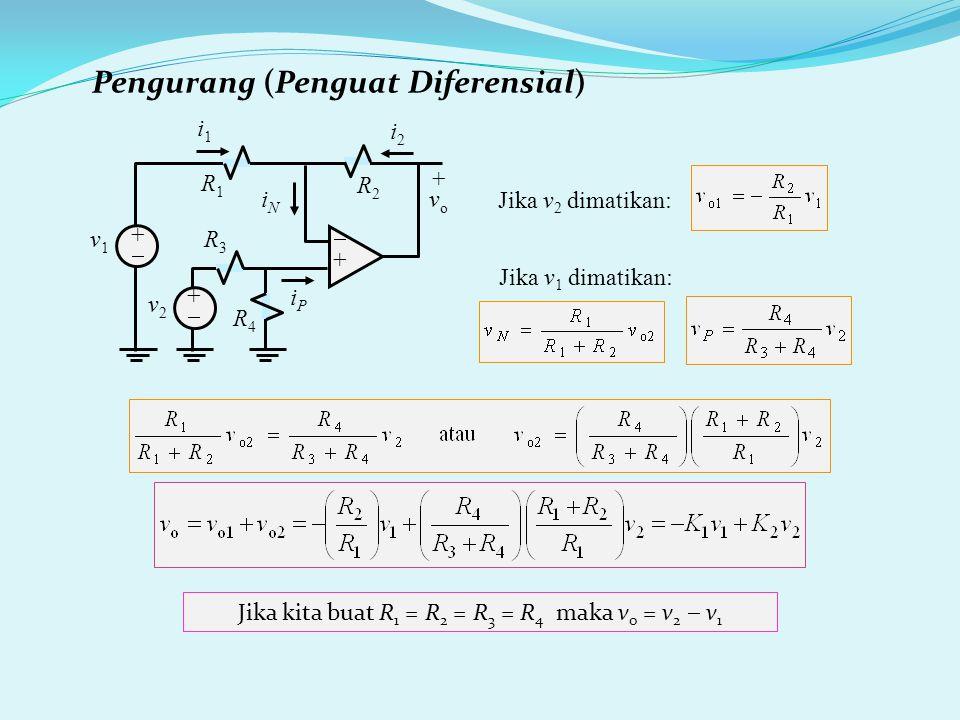Pengurang (Penguat Diferensial) R3R3 ++ ++ i2i2 iNiN v2v2 R1R1 +vo+vo iPiP ++ v1v1 i1i1 R2R2 R4R4 Jika kita buat R 1 = R 2 = R 3 = R 4 maka v o = v 2  v 1 Jika v 2 dimatikan: Jika v 1 dimatikan: