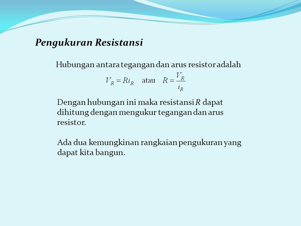 Pengukuran Resistansi Hubungan antara tegangan dan arus resistor adalah Dengan hubungan ini maka resistansi R dapat dihitung dengan mengukur tegangan dan arus resistor.