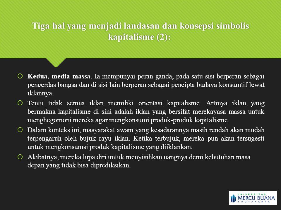 Tiga hal yang menjadi landasan dan konsepsi simbolis kapitalisme (2):  Kedua, media massa. Ia mempunyai peran ganda, pada satu sisi berperan sebagai