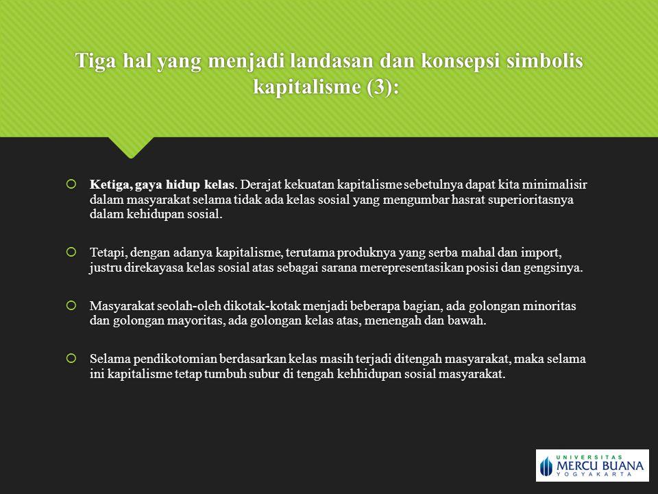 Tiga hal yang menjadi landasan dan konsepsi simbolis kapitalisme (3):  Ketiga, gaya hidup kelas. Derajat kekuatan kapitalisme sebetulnya dapat kita m
