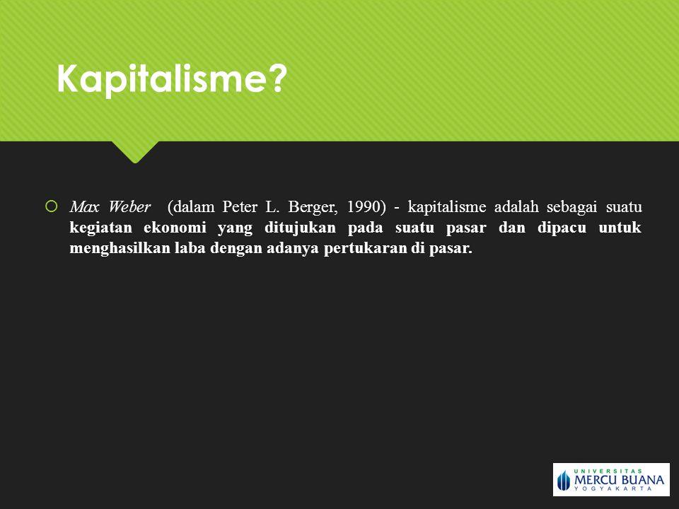  Max Weber (dalam Peter L. Berger, 1990) - kapitalisme adalah sebagai suatu kegiatan ekonomi yang ditujukan pada suatu pasar dan dipacu untuk menghas