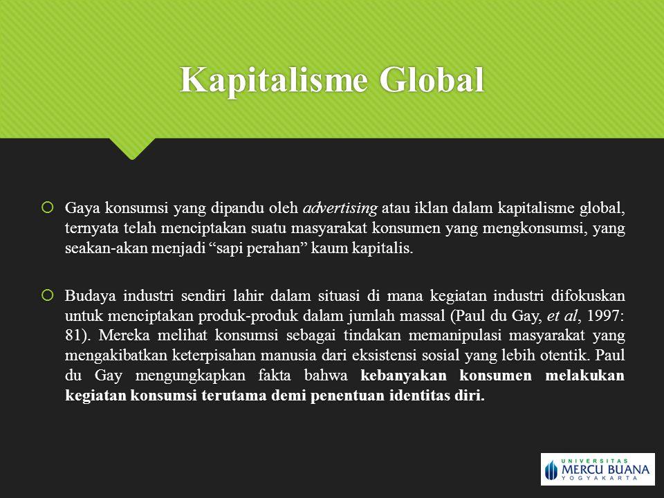 Kapitalisme Global  Gaya konsumsi yang dipandu oleh advertising atau iklan dalam kapitalisme global, ternyata telah menciptakan suatu masyarakat kons