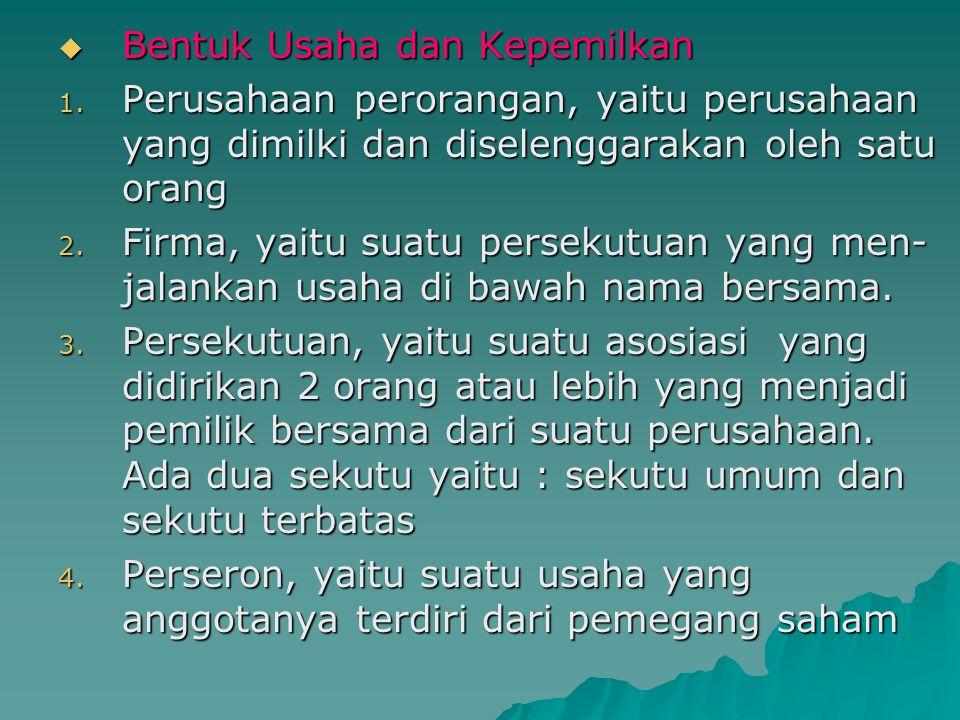  Bentuk Usaha dan Kepemilkan 1. Perusahaan perorangan, yaitu perusahaan yang dimilki dan diselenggarakan oleh satu orang 2. Firma, yaitu suatu persek