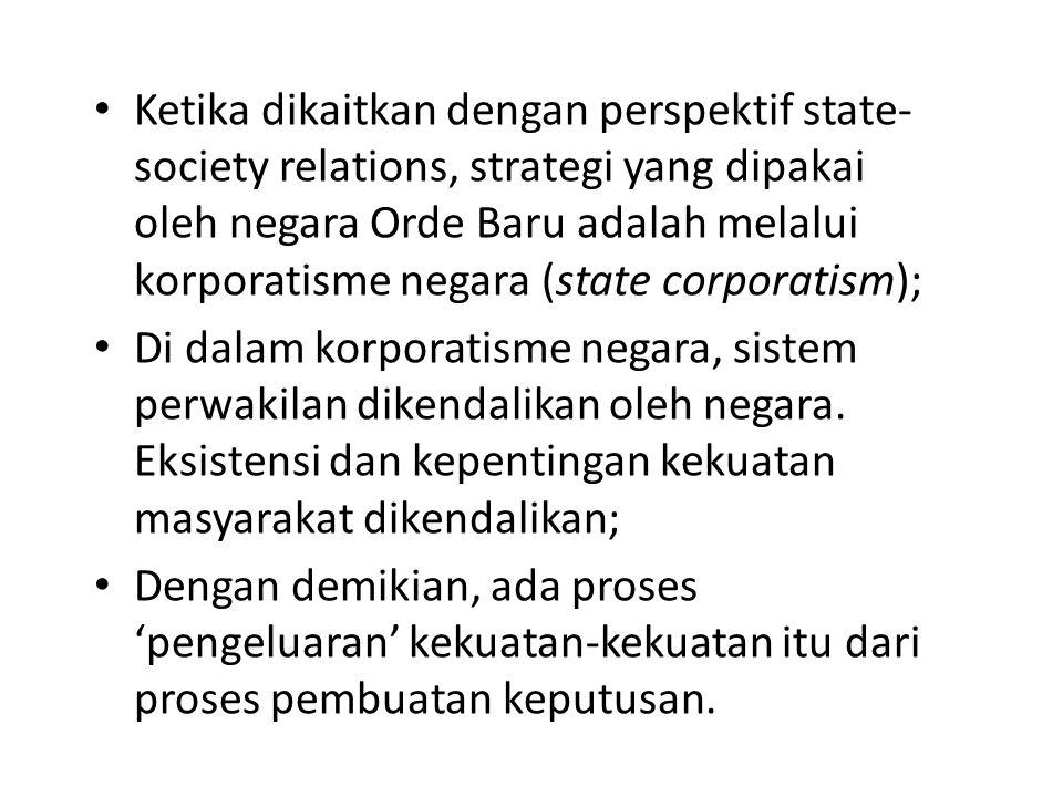 Ketika dikaitkan dengan perspektif state- society relations, strategi yang dipakai oleh negara Orde Baru adalah melalui korporatisme negara (state cor