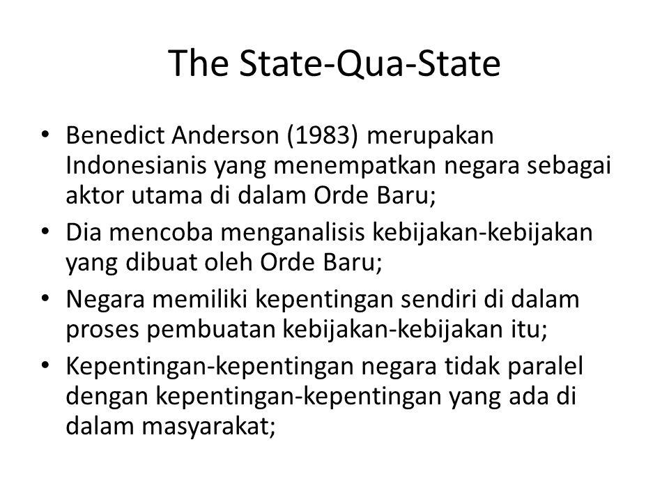 The State-Qua-State Benedict Anderson (1983) merupakan Indonesianis yang menempatkan negara sebagai aktor utama di dalam Orde Baru; Dia mencoba mengan