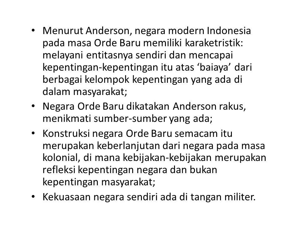 Menurut Anderson, negara modern Indonesia pada masa Orde Baru memiliki karaketristik: melayani entitasnya sendiri dan mencapai kepentingan-kepentingan