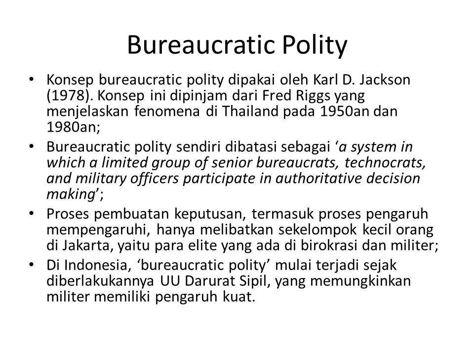 Bureaucratic Polity Konsep bureaucratic polity dipakai oleh Karl D. Jackson (1978). Konsep ini dipinjam dari Fred Riggs yang menjelaskan fenomena di T